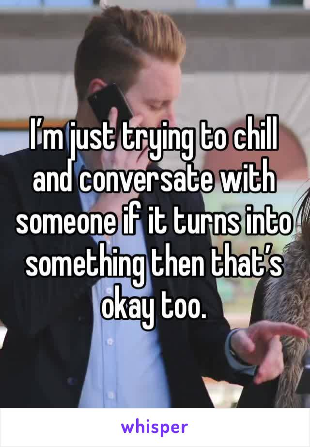 I'm just trying to chill and conversate with someone if it turns into something then that's okay too.