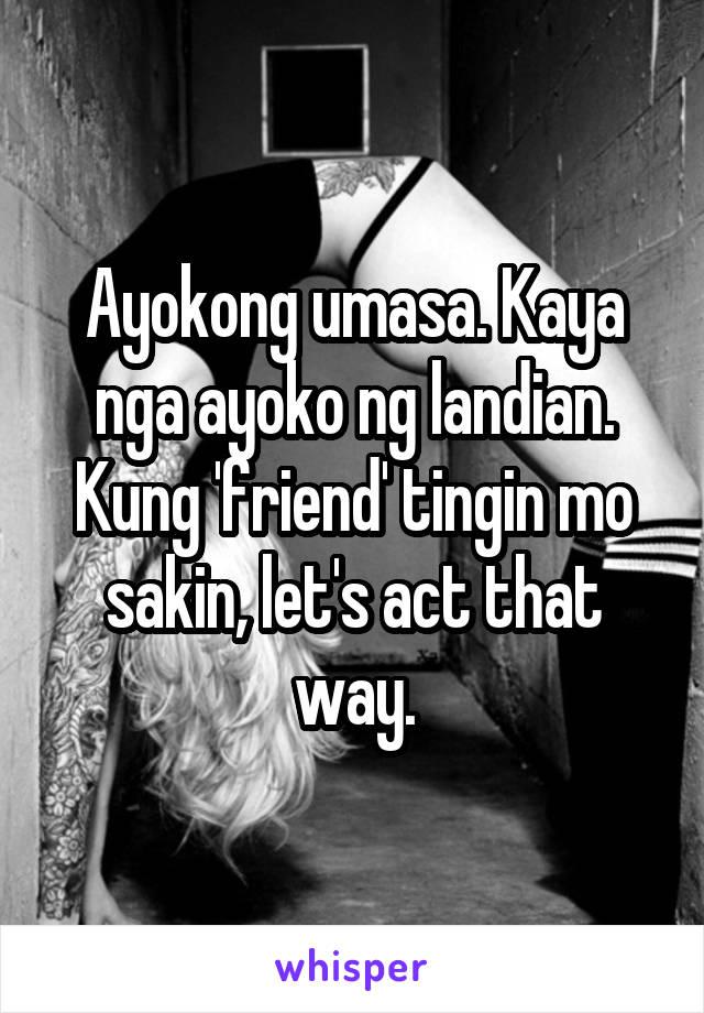 Ayokong umasa. Kaya nga ayoko ng landian. Kung 'friend' tingin mo sakin, let's act that way.