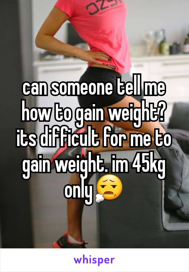 can someone tell me how to gain weight? its difficult for me to gain weight. im 45kg only😧