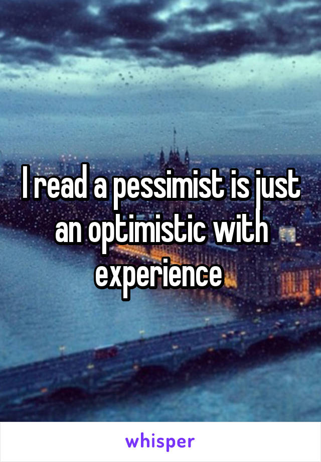 I read a pessimist is just an optimistic with experience