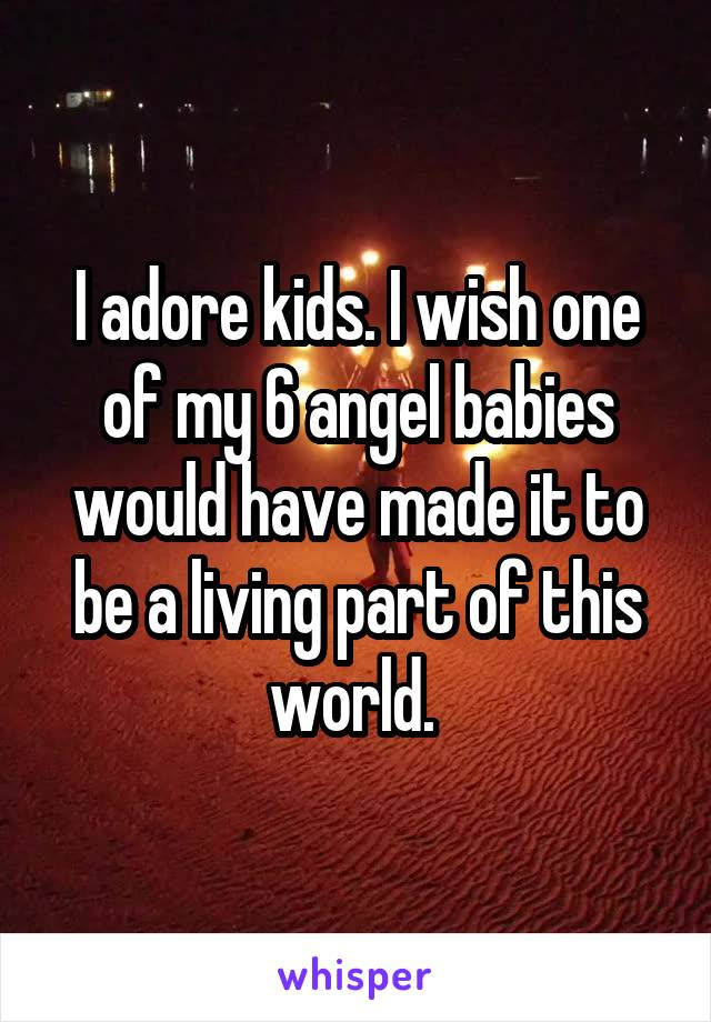 I adore kids. I wish one of my 6 angel babies would have made it to be a living part of this world.
