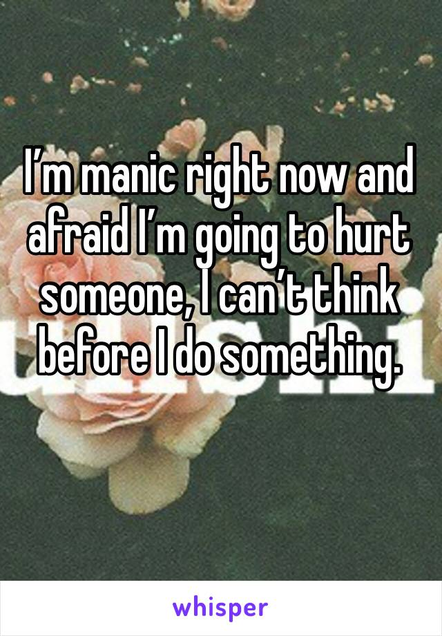 I'm manic right now and afraid I'm going to hurt someone, I can't think before I do something.