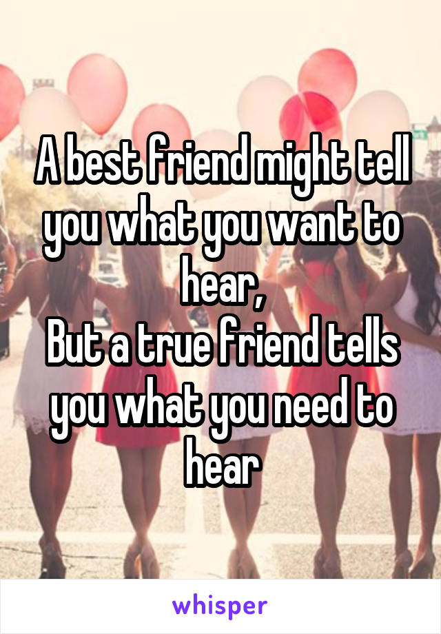 A best friend might tell you what you want to hear, But a true friend tells you what you need to hear