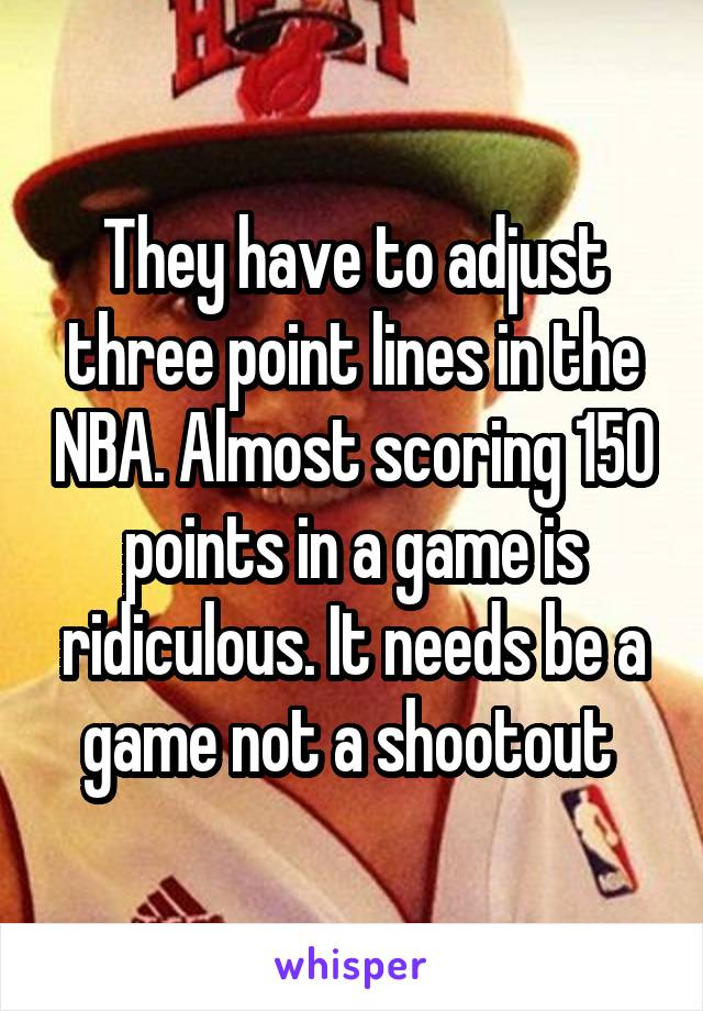 They have to adjust three point lines in the NBA. Almost scoring 150 points in a game is ridiculous. It needs be a game not a shootout