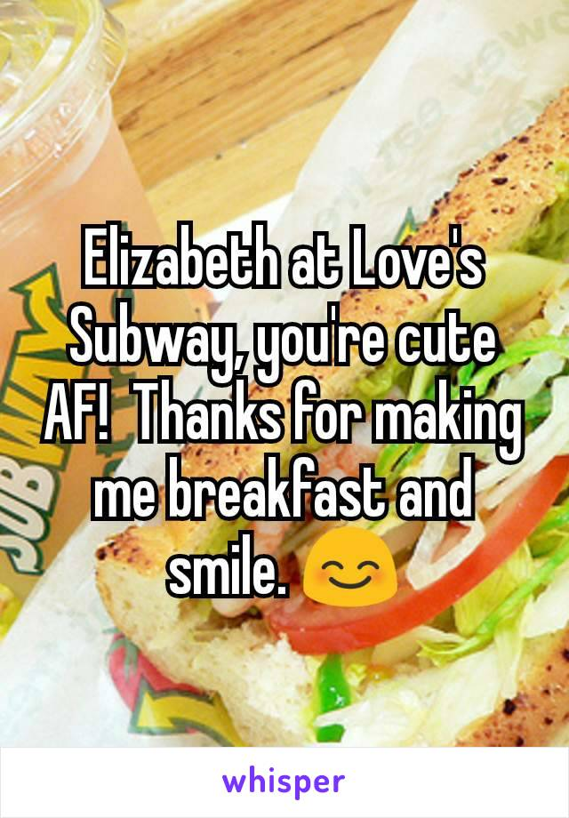 Elizabeth at Love's Subway, you're cute AF!  Thanks for making me breakfast and smile. 😊