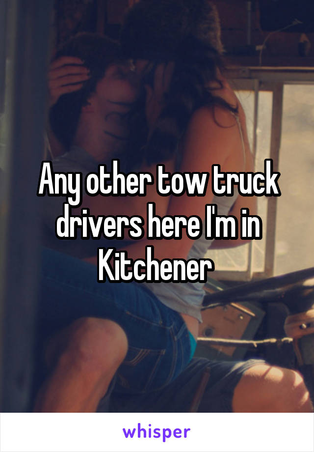 Any other tow truck drivers here I'm in Kitchener