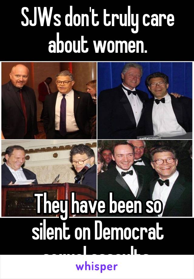 SJWs don't truly care about women.      They have been so silent on Democrat sexual assaults.