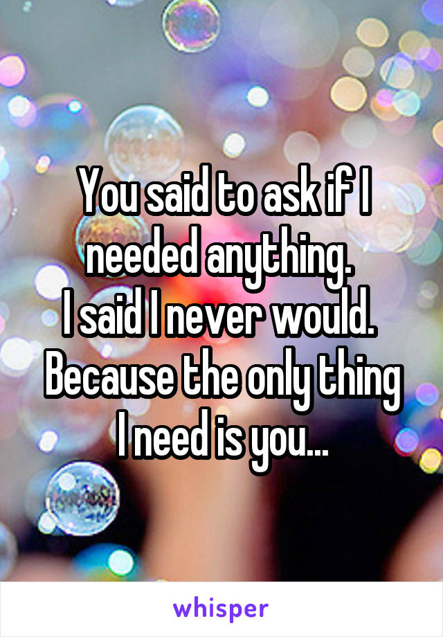 You said to ask if I needed anything.  I said I never would.  Because the only thing I need is you...