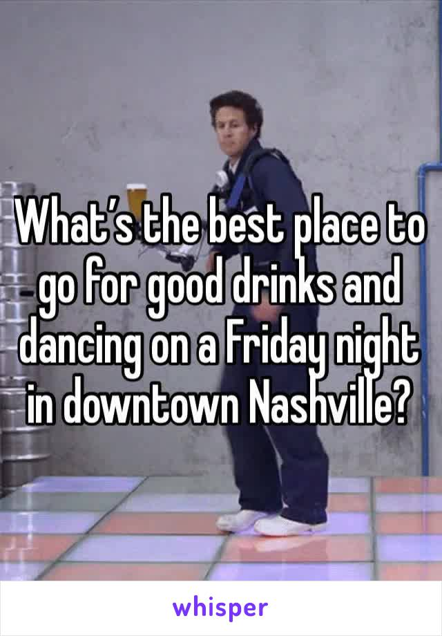 What's the best place to go for good drinks and dancing on a Friday night in downtown Nashville?