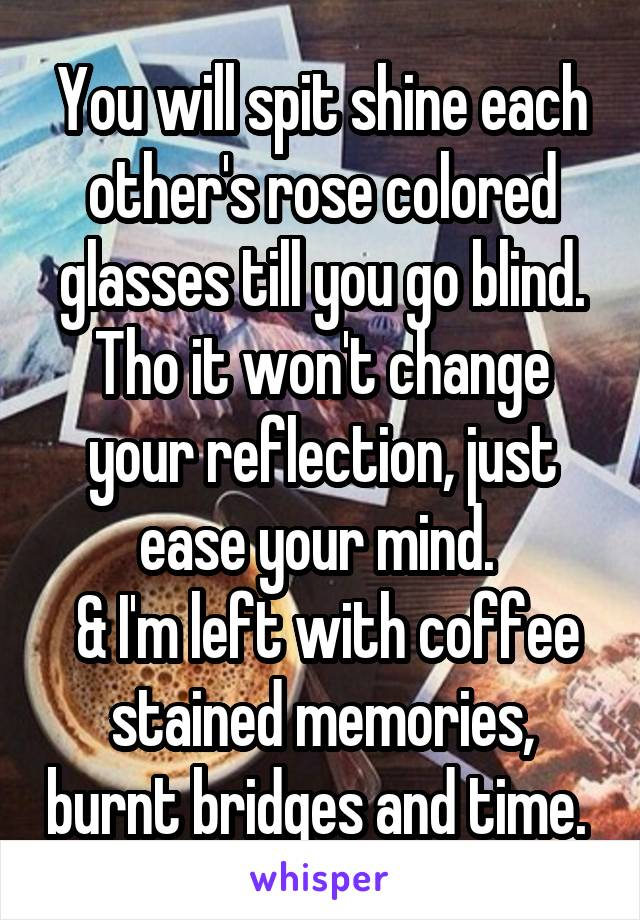 You will spit shine each other's rose colored glasses till you go blind. Tho it won't change your reflection, just ease your mind.   & I'm left with coffee stained memories, burnt bridges and time.