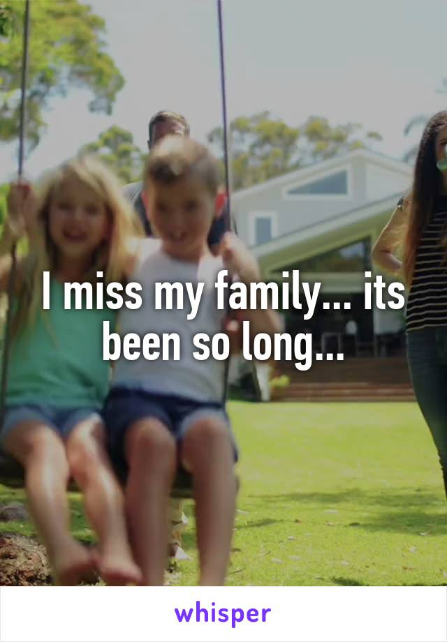 I miss my family... its been so long...