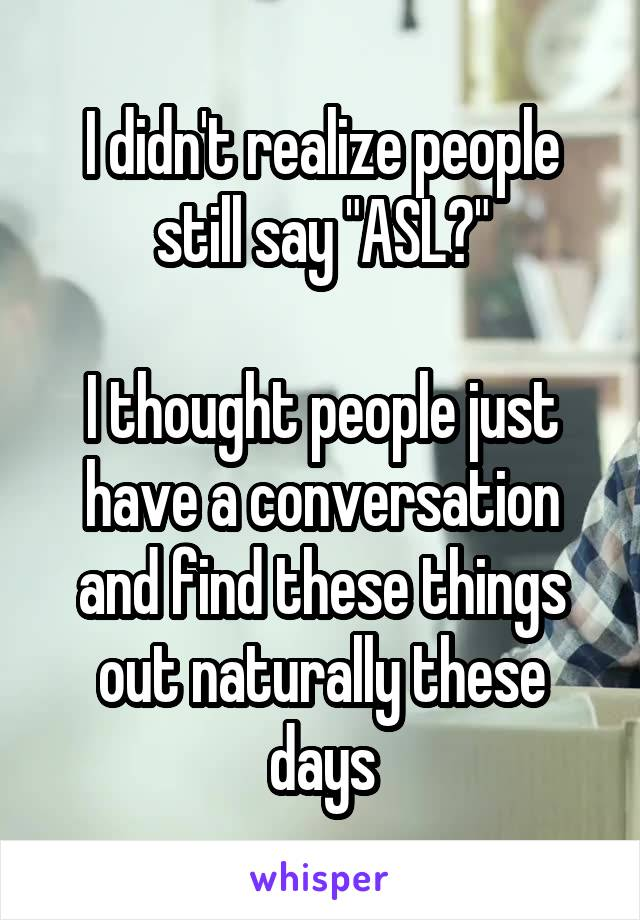 """I didn't realize people still say """"ASL?""""  I thought people just have a conversation and find these things out naturally these days"""