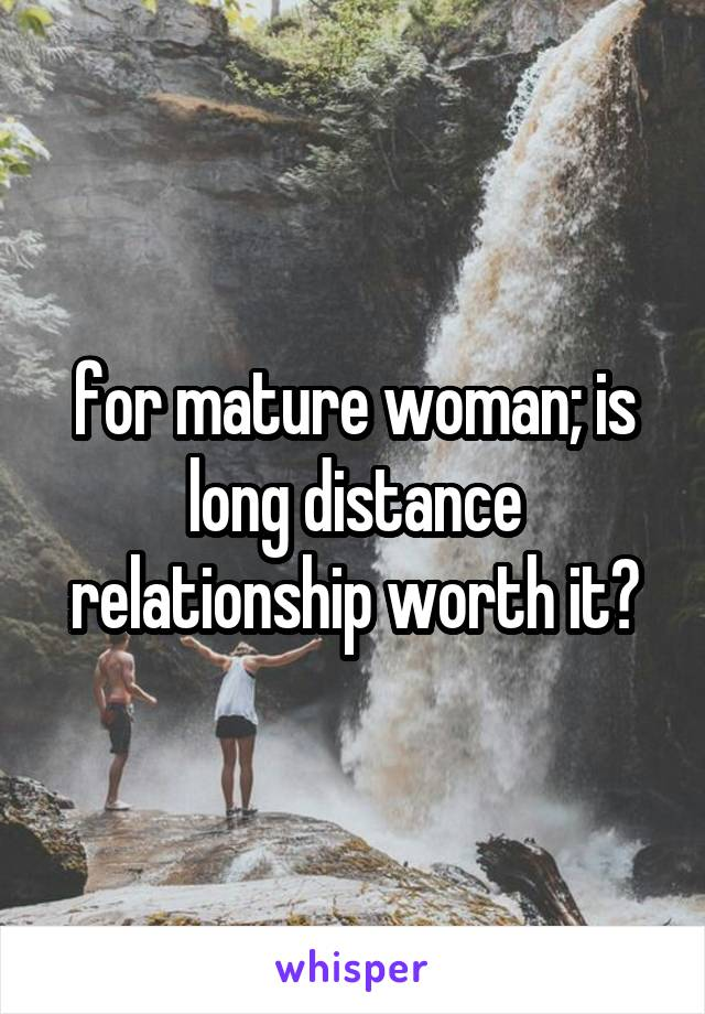 for mature woman; is long distance relationship worth it?