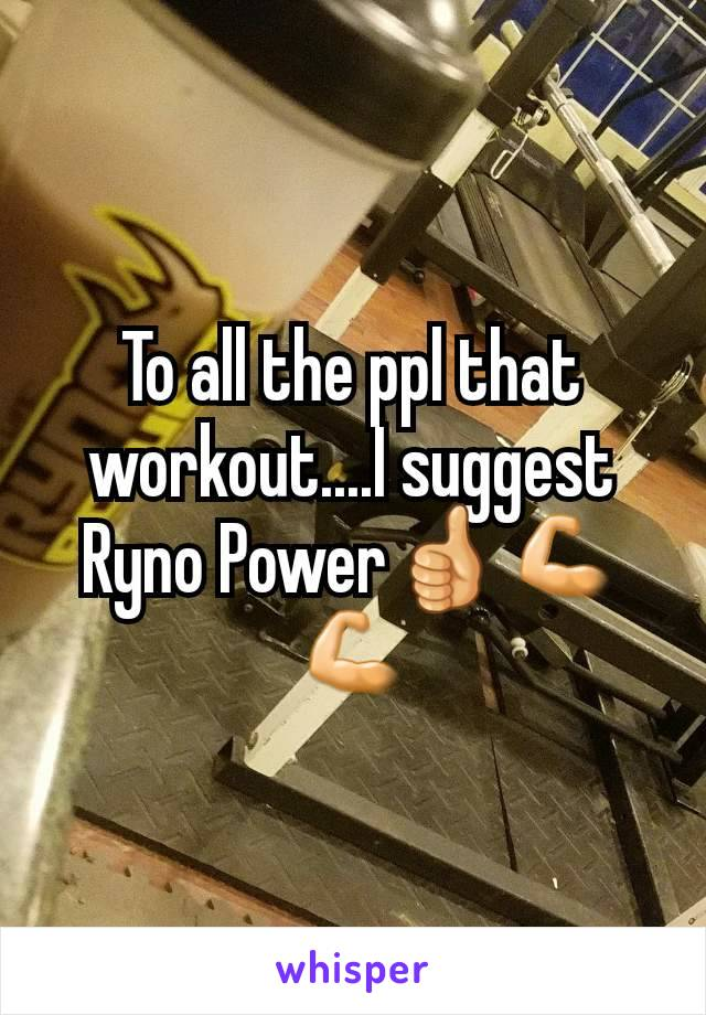 To all the ppl that workout....I suggest Ryno Power👍💪💪