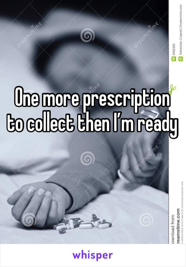 One more prescription to collect then I'm ready