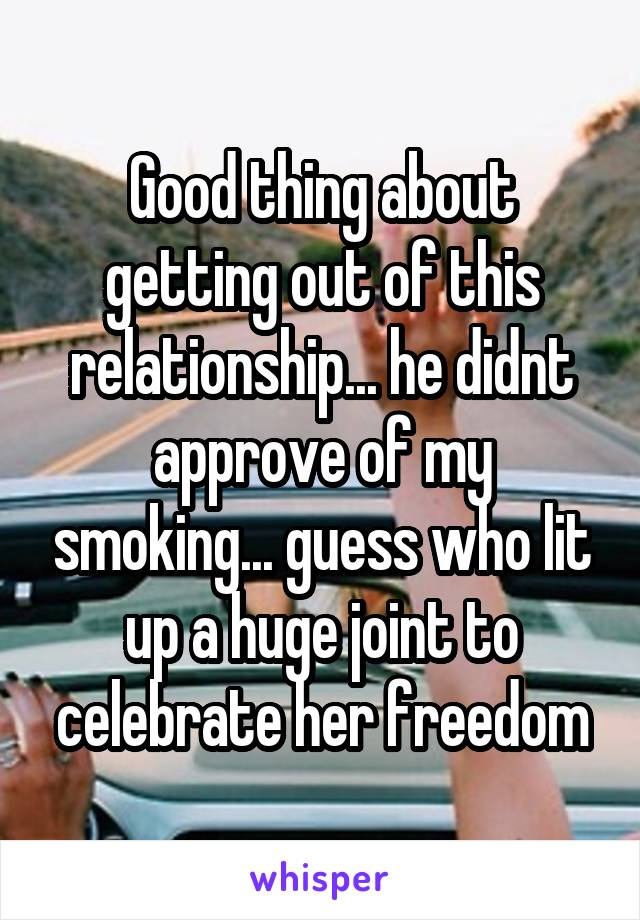 Good thing about getting out of this relationship... he didnt approve of my smoking... guess who lit up a huge joint to celebrate her freedom