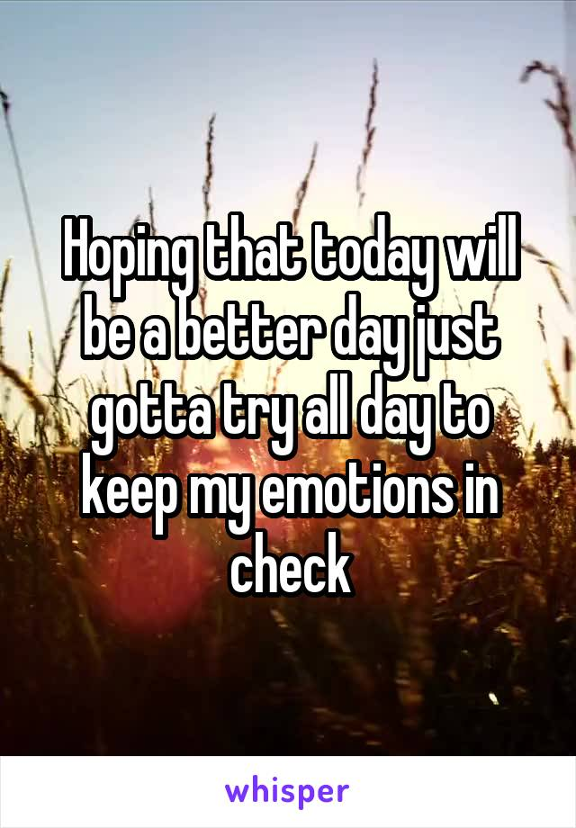 Hoping that today will be a better day just gotta try all day to keep my emotions in check