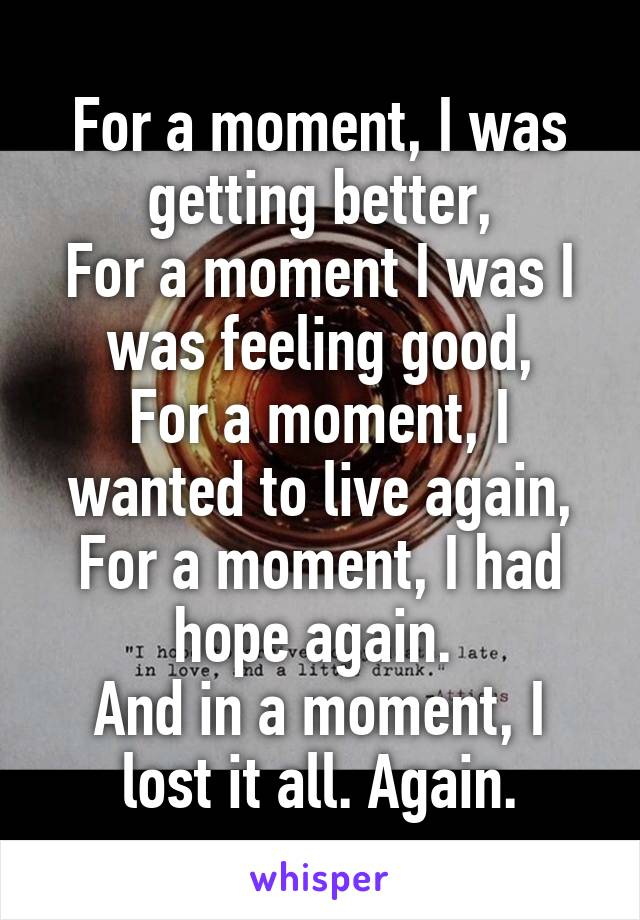 For a moment, I was getting better, For a moment I was I was feeling good, For a moment, I wanted to live again, For a moment, I had hope again.  And in a moment, I lost it all. Again.