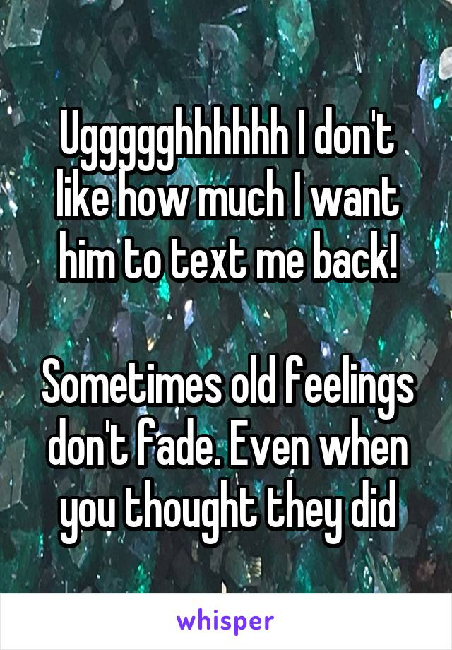 Uggggghhhhhh I don't like how much I want him to text me back!  Sometimes old feelings don't fade. Even when you thought they did