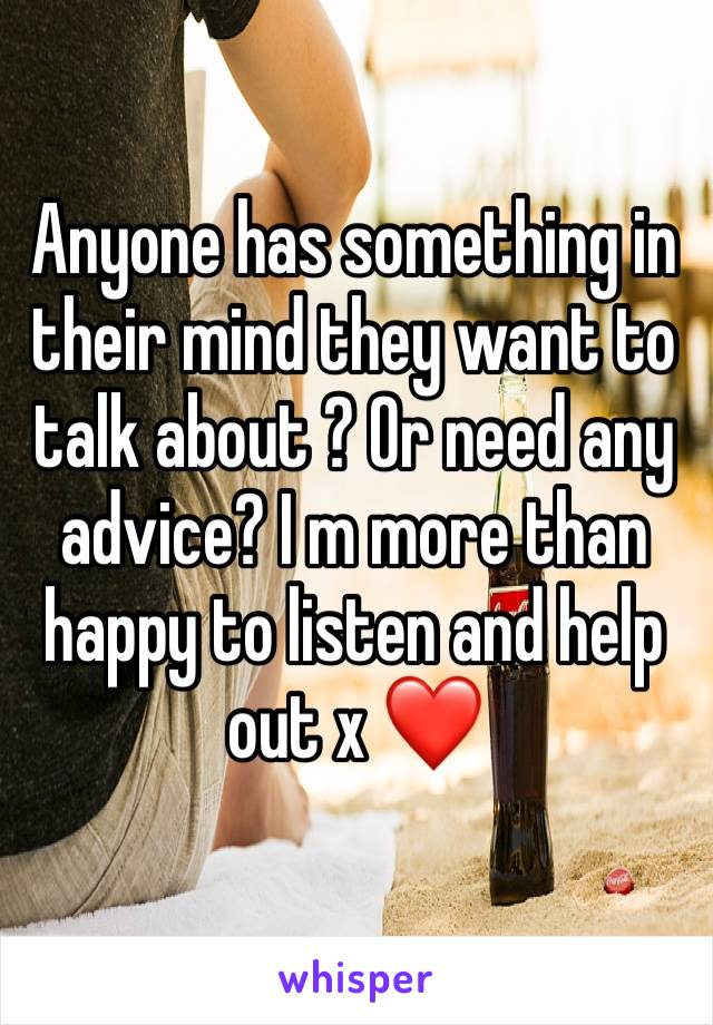 Anyone has something in their mind they want to talk about ? Or need any advice? I m more than happy to listen and help out x ❤️