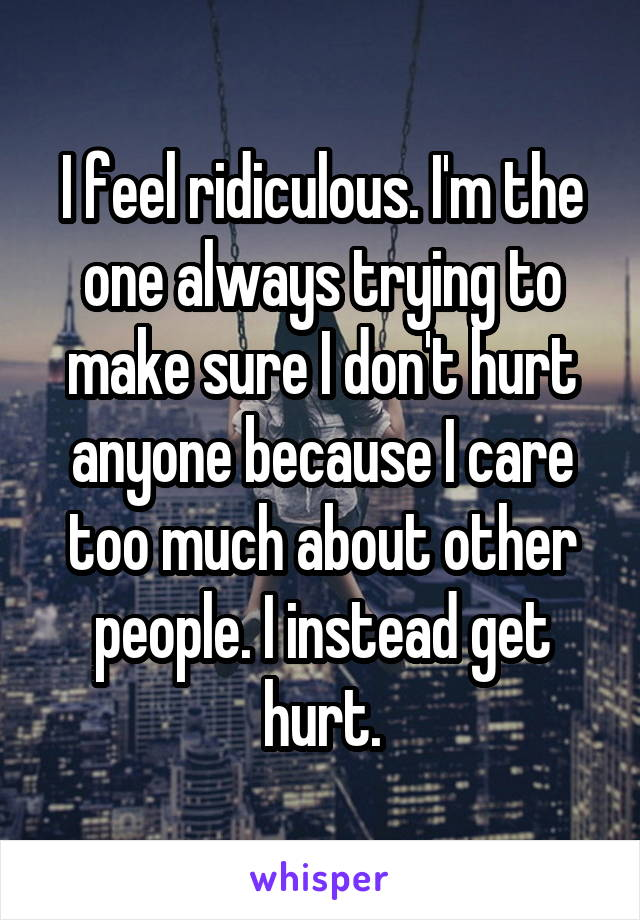 I feel ridiculous. I'm the one always trying to make sure I don't hurt anyone because I care too much about other people. I instead get hurt.