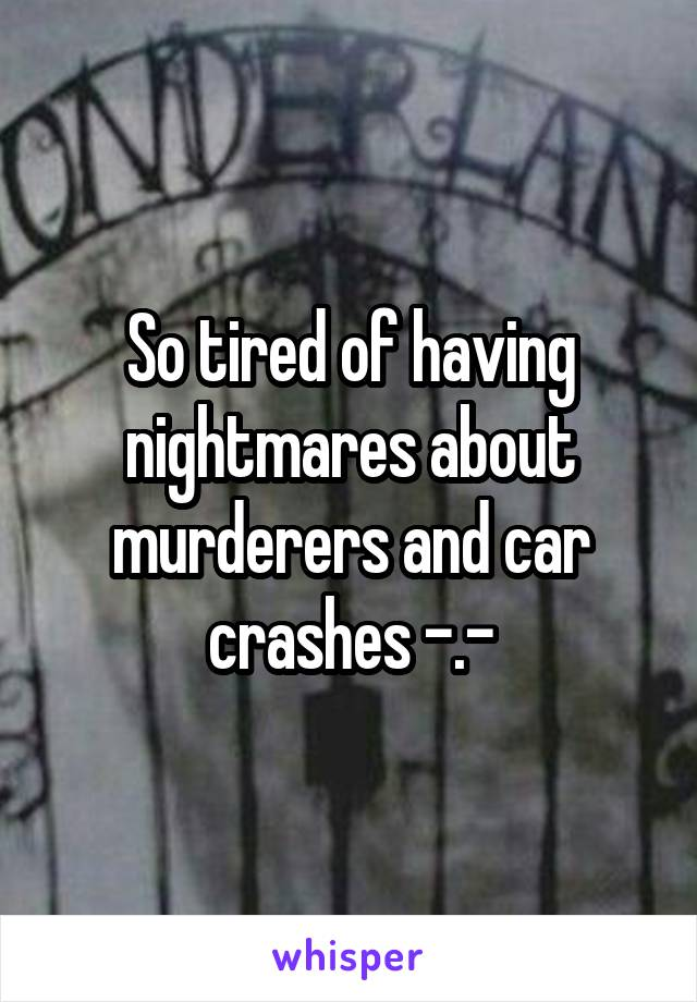 So tired of having nightmares about murderers and car crashes -.-