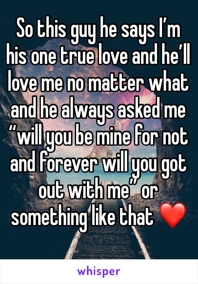 """So this guy he says I'm his one true love and he'll love me no matter what and he always asked me """"will you be mine for not and forever will you got out with me"""" or something like that ❤️"""