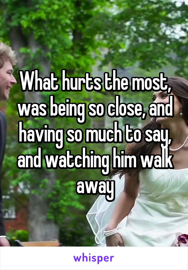 What hurts the most, was being so close, and having so much to say, and watching him walk away