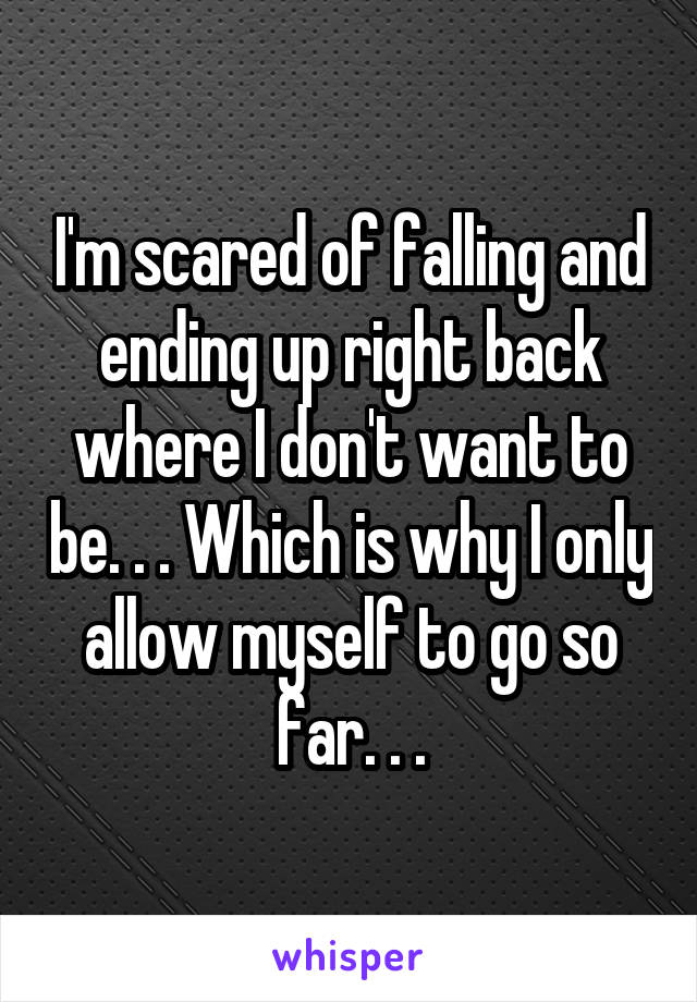 I'm scared of falling and ending up right back where I don't want to be. . . Which is why I only allow myself to go so far. . .