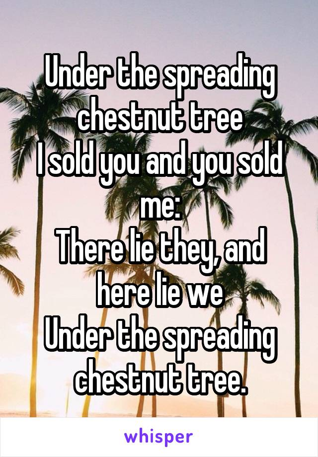 Under the spreading chestnut tree I sold you and you sold me: There lie they, and here lie we Under the spreading chestnut tree.