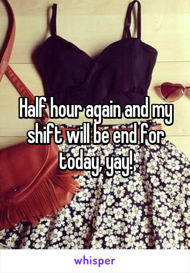 Half hour again and my shift will be end for today, yay!