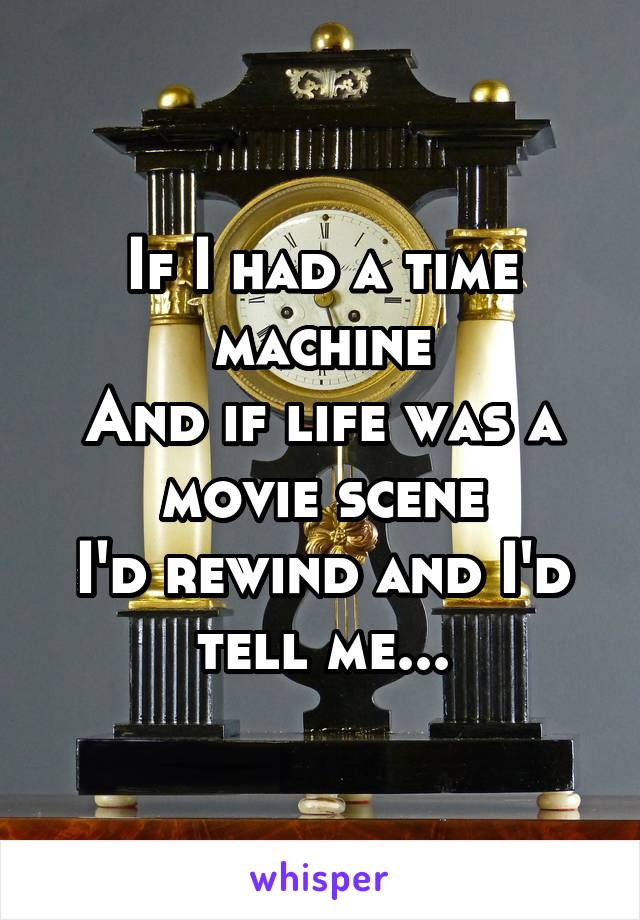 If I had a time machine And if life was a movie scene I'd rewind and I'd tell me...