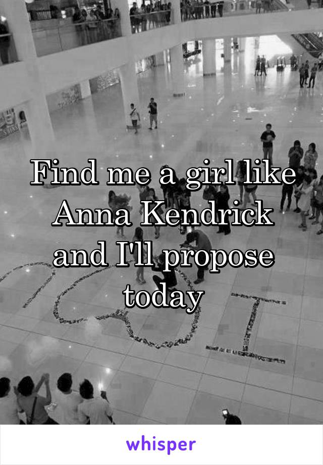 Find me a girl like Anna Kendrick and I'll propose today