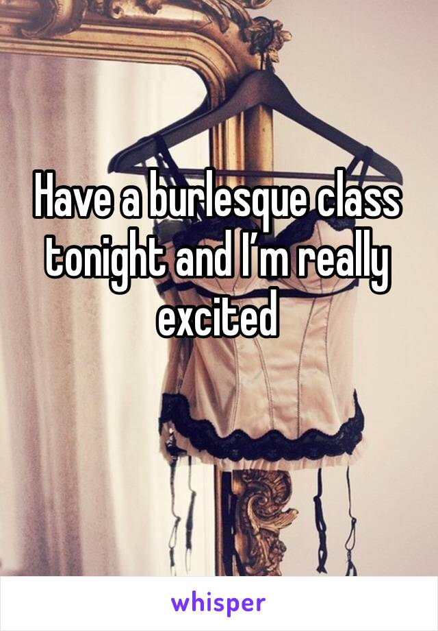 Have a burlesque class tonight and I'm really excited