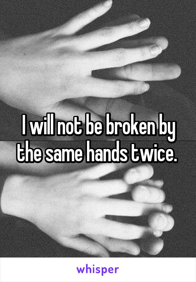 I will not be broken by the same hands twice.
