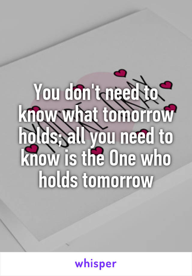 You don't need to know what tomorrow holds; all you need to know is the One who holds tomorrow