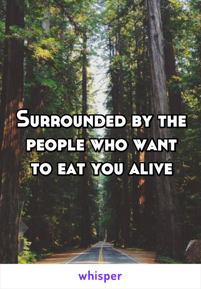 Surrounded by the people who want to eat you alive