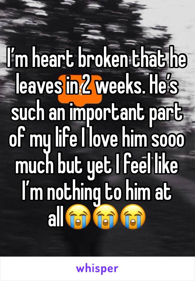 I'm heart broken that he leaves in 2 weeks. He's such an important part of my life I love him sooo much but yet I feel like I'm nothing to him at all😭😭😭