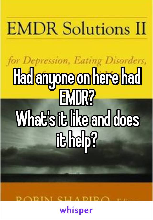 Had anyone on here had EMDR? What's it like and does it help?