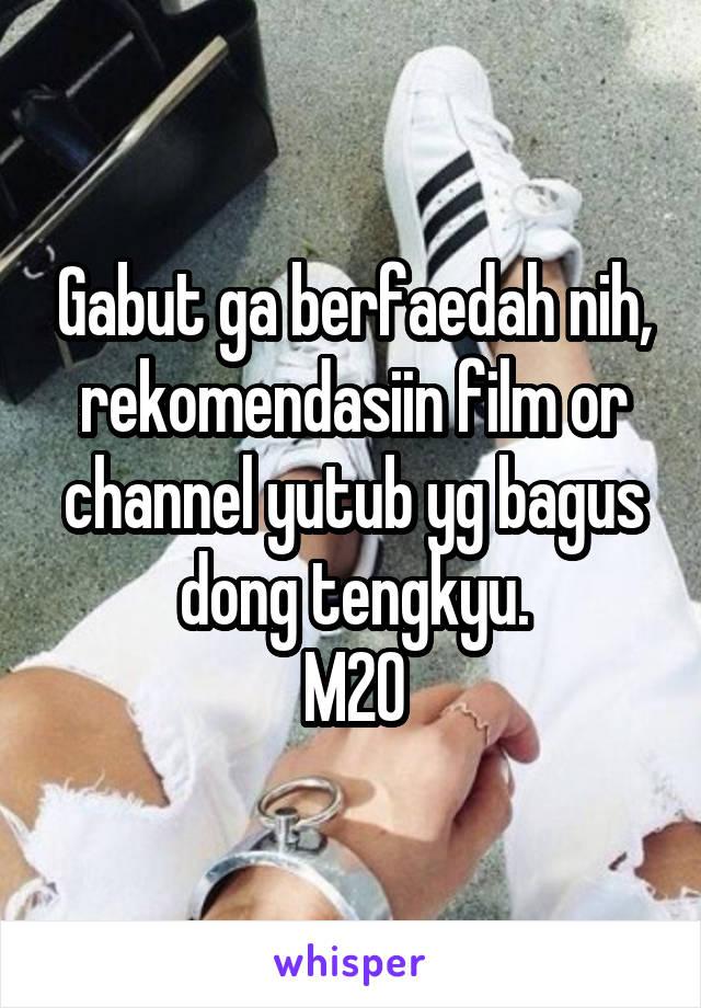 Gabut ga berfaedah nih, rekomendasiin film or channel yutub yg bagus dong tengkyu. M20