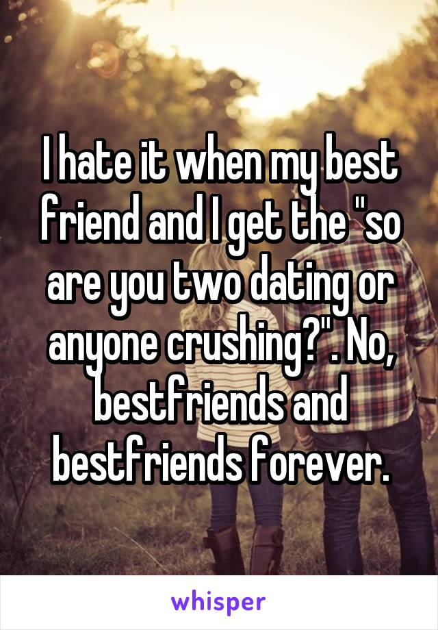 """I hate it when my best friend and I get the """"so are you two dating or anyone crushing?"""". No, bestfriends and bestfriends forever."""