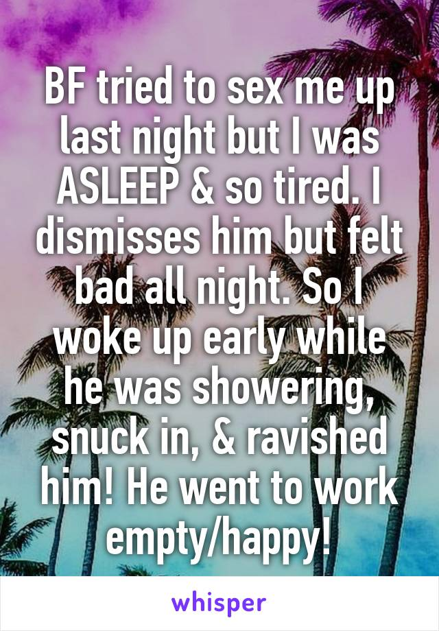 BF tried to sex me up last night but I was ASLEEP & so tired. I dismisses him but felt bad all night. So I woke up early while he was showering, snuck in, & ravished him! He went to work empty/happy!
