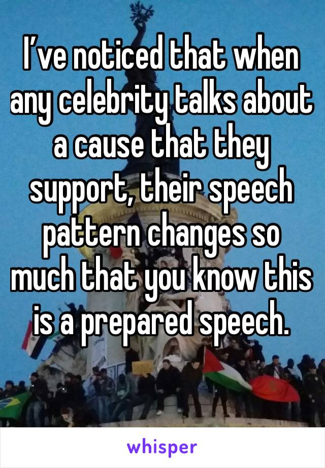 I've noticed that when any celebrity talks about a cause that they support, their speech pattern changes so much that you know this is a prepared speech.