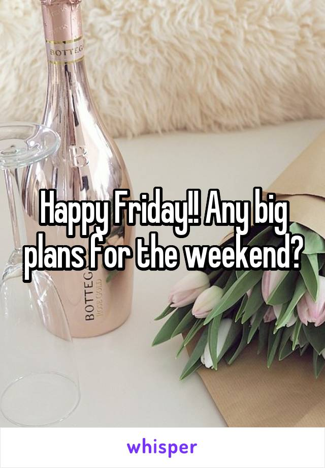 Happy Friday!! Any big plans for the weekend?