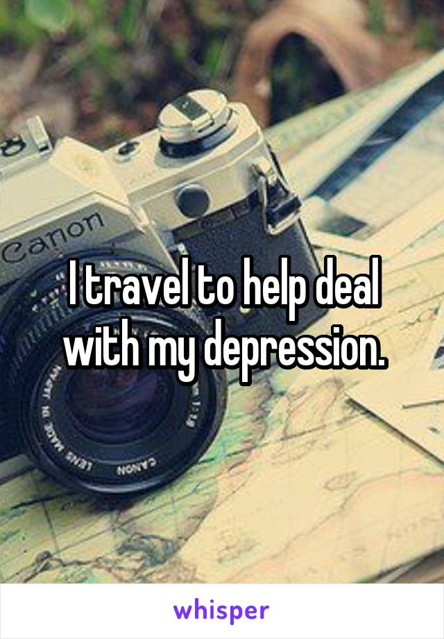 I travel to help deal with my depression.
