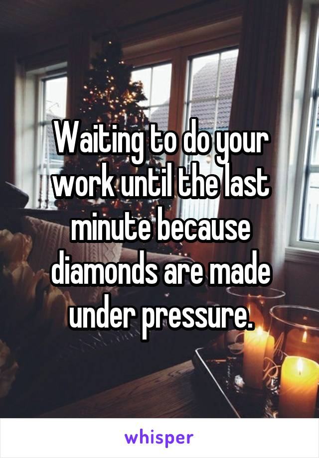 Waiting to do your work until the last minute because diamonds are made under pressure.