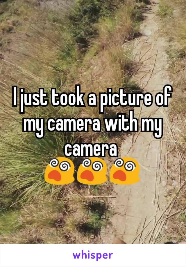 I just took a picture of my camera with my camera  😵😵😵