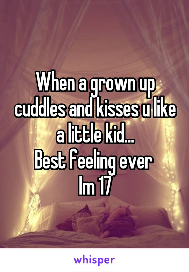 When a grown up cuddles and kisses u like a little kid... Best feeling ever  Im 17