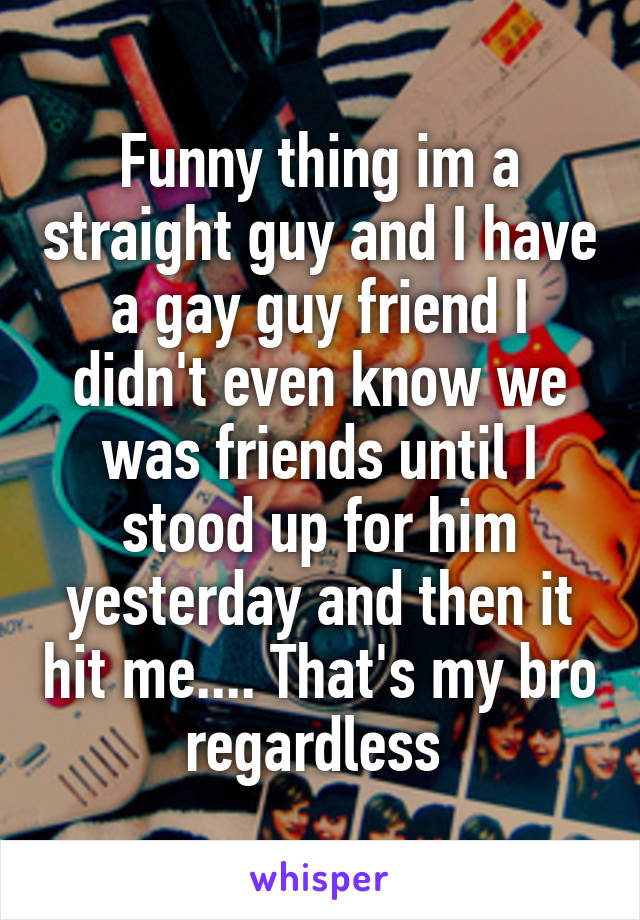 Funny thing im a straight guy and I have a gay guy friend I didn't even know we was friends until I stood up for him yesterday and then it hit me.... That's my bro regardless