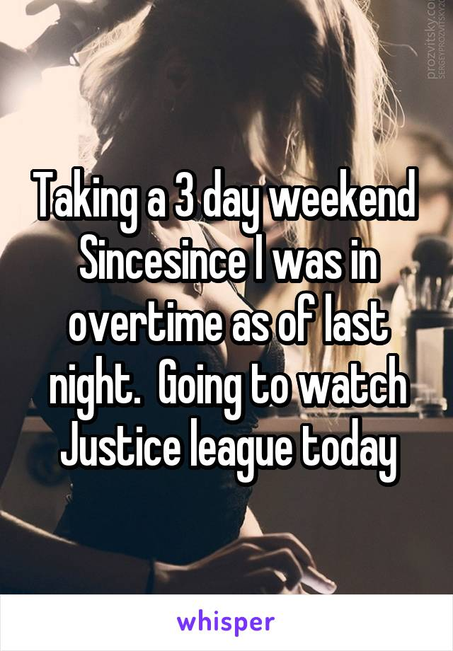 Taking a 3 day weekend  Sincesince I was in overtime as of last night.  Going to watch Justice league today